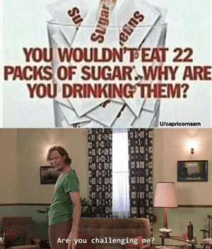 memehumor:  Challenge accomplished: YOU WOULDN'FEAT 22  PACKS OF SUGAR WHY ARE  YOU DRINKING THEM?  U/capricornsam  E  Are you challenging me?  Suga  Sugar  Su memehumor:  Challenge accomplished