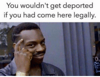 Confused, Memes, and 🤖: You wouldn't get deported  if you had come here legally People seem so confused by this. Let the triggering commence.