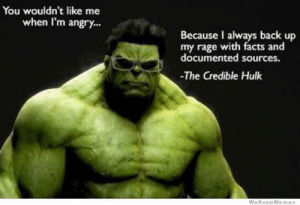 Facts, Hulk, and Angry: You wouldn't like me  when I'm angry...  Because I always back up  my rage with facts and  documented sources.  The Credible Hulk  We Know Me mes No relation.