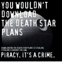Crime, Death Star, and Memes: YOU WOULDN'T  THE DEATH STAR  PLANS  DOWNLOADING THE DEATH STAR PLANS IS STEALING,  STEALING IS AGAINST THE LAW.  PIRACY. IT'S A CRIME