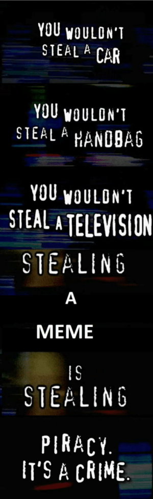 You would steal a meme: YOU WOULON'T  STEAL A CAR  YOU WOULON'T  STEAL A  HANDBAG  YOU WOULON'T  STEAL A TELEVISION  STEALING  MEME  IS  STEALING  PIRACY.  IT'S A CRIME. You would steal a meme