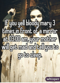 mary: you yell bloody mary  3  times infront a mirror  300 am,yourmother  mad and telgoulto  goto  whisper