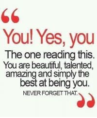 Reading Meme: You! Yes, you  The one reading this  You are beautiful, talented,  amazing and simply the  best at being you.  NEVER FORGET THAT