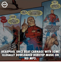 Dubstep, Memes, and SpiderMan: YOU...  you DON'T  DESERVE SONIC  TORTURE THAT'S  BEEN PAID FOR.  SO...IN ANTICIPATION  AND HE  OF OUR LITTLE MEETING.  HATES THE  LOADED SOME ILLEGALLY  STUFF.  DOWNLOADED TUNES  ONTO MY MP3 PLAYER.  CALLED  DUBSTEP.  SEE...E  WORK WITH YOUR  WHAT THE  BROTHER OR DADDY  HELL?  OR WHATEVER HE  IS--VENOM.  DEADPOOL ONCE BEAT CARNAGE WITH SOME  HLLEGALLY DOWLOADED DUBSTEP MUSIC ON  HIS MP3. Ohhh Deadpool! 😅 deadpool carnage symbiote music illegally mp3 antihero villain spiderman xmen wolverine marvel marvelfact marvelvillain marvelcomics comic comics fact facts