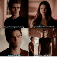 You, you're not going. Men only.  Are you serious? He's not serious?  Paul. Wesley ig  No, he's not serious.  Actually, I'm 100% serious. — Silas or Stefan?🔥