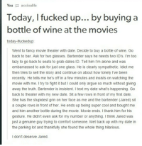 "Being Alone, Arguing, and Lazy: Youaccioalife  Today, I fucked up... by buying a  bottle of wine at the movies  today-ifuckedup:  Went to fancy movie theater with date. Decide to buy a bottle of wine. Go  back to bar. Ask for two glasses. Bartender says he needs two ID's. I'm too  lazy to go back to seats to grab dates ID. Tell him I'm alone and was  embarrassed to ask for just one glass. He is clearly sympathetic. Idiot me  then tries to sell the story and continue on about how lonely I've been  recently. He tells me he's off in a few minutes and insists on watching the  movie with me. I try to fight it but I could only argue so much without giving  away the truth. Bartender is insistent. I text my date what's happening. Go  back to theater with my new date. Sit a few rows in front of my first date.  She has the stupidest grin on her face as me and the bartender (Jared) sit  a couple rows in front of her. He ends up being super cool and bought me  and him another bottle during the movie. Movie ends. I thank him for his  gesture. He didn't even ask for my number or anything. I think Jared was  just a genuine guy trying to comfort someone. Met back up with my date in  the parking lot and thankfully she found the whole thing hilarious.  I don't deserve Jared. <p>I hope they got married via /r/wholesomememes <a href=""http://ift.tt/2zjkePs"">http://ift.tt/2zjkePs</a></p>"
