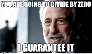 As a math tutor, whenever a student tells me that he can prove 1=0 ...: YOUARE  GOINGTODIVIDE BY ZERO  IGUARANTEE IT  mgflip.com As a math tutor, whenever a student tells me that he can prove 1=0 ...