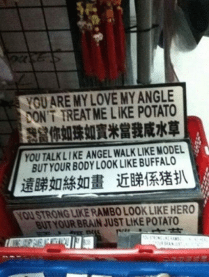 srsfunny:China Has The Whole Love Thing Figured Out: YOUARE MY LOVE MY ANGLE  ONT TREAT ME LIKE POTATO  你如珠如,,當我咸水草  YOU TALKLIKE ANGEL WALK LIKE MODEL  BUT YOUR BODY LOOK LIKE BUFFALO  遠睇如絲如畫近睇係猪扒  YOU STRONG LIKE RAMBO LOOK LIKE HERO  BUT YOUR BRAIN JUST LIKE POTATO srsfunny:China Has The Whole Love Thing Figured Out