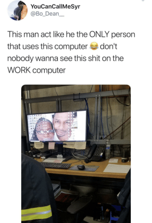 Dank, Memes, and Shit: YouCanCallMeSyr  @Bo_Dean  This man act like he the ONLY person  that uses this computer  don't  nobody wanna see this shit on the  WORK computer  16 Worst type of coworker by realwayss MORE MEMES