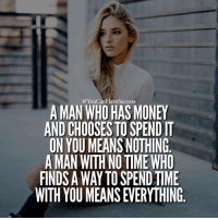 Memes, 🤖, and Find A: YouCanHavesuccess  A MAN WHO HAS MONEY  ANDCHOOSESTOSPENDIT  ON YOU MEANS NOTHING  A MAN WITH NOTIME WHO  FINDS A WAY TO SPENDTIME  WITH YOU MEANSEVERYTHING Money you can always get back. Time is something that is absolutely priceless. 📷 @isabellaboley by @trungywin