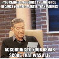 Memes, 🤖, and Asvab: YOUCLAIMEDYOUJOINED THE AIR FORCE  BECAUSE YOU ARESMARTER THAN MARINES  ACCORDING TO YOUR ASVAB  SCORE THAT WAS A LIE
