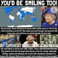 Being Alone, Anaconda, and Fam: YOU'D BE SMILING TOOL  Did you know, Queen Elizabeth ll owns G,G00 million acres, or 1/G of the  entire landmass on Earth? She could end world hunger and poverty 100  times over and still have an unfathomable fortune left.  IG: CONNECTING CONS LAISNESS  Her land alone is worth over $30 trillion. That's $30,000,000,000,000.  She gained this land through inheritance, from her family colonially  looting, raping and pillaging the earth with complete disregard to  human life. Do you think we are meant to be enslaved to these people? FOLLOW: @connecting.consciousness 👑 You may think you own your land, or your car, but you have to pay rent aka property taxes and when you register anything, you actually are forfeiting ownership of it🤔 👑 All of what we think are countries, are actually corporations... private corporations owned by the crown. Which has business identification numbers, as all commercial businesses do. 👑 I can't believe people worship this broad. 😳 Do they not know what her family has done the past few hundred-thousand years? 👑 Her and her fam jam aren't at the top of the food chain though. You may be surprised who-what is truly calling the shots. But regardless, we, the 99% of humanity, have the true power. This is why they work soooo ridiculously hard to manipulate us. 👑 When we are united, time is UP⏳ for these cornholers 🌽 👑 Read this article and your mind will be blown. If people knew this, the game would change overnight: http:-humansarefree.com-2014-09-the-top-of-pyramid-rothschilds-british.html