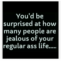 😚: You'd be  surprised at how  many people are  jealous of your  regular ass life 😚