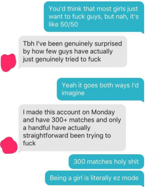 Girls, Shit, and Tbh: You'd think that most girls just  want to fuck guys, but nah, it's  like 50/50  Tbh I've been genuinely surprised  by how few guys have actually  just genuinely tried to fuck  Yeah it goes both ways I'd  imagine  I made this account on Monday  and have 300+ matches and only  a handful have actually  straightforward been trying to  fuck  300 matches holy shit  Being a girl is literally ez mode Being a girl is literally easy mode
