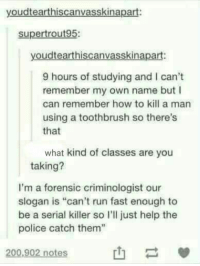 "helpful life lessons https://t.co/JUa4dN4swn: youdtearthiscanvasskinapart:  supertrout95:  youdtearthiscanvasskinapart:  9 hours of studying and I can't  remember my own name but I  can remember how to kill a man  using a toothbrush so there's  that  what kind of classes are you  taking?  I'm a forensic criminologist our  slogan is ""can't run fast enough to  be a serial killer so l'l just help the  police catch them""  200,902 notes helpful life lessons https://t.co/JUa4dN4swn"