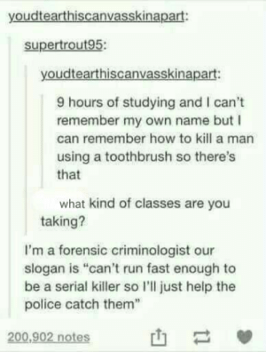 "If you cant run fast enough …: youdtearthiscanvasskinapart:  supertrout95:  youdtearthiscanvasskinapart:  9 hours of studying and I can't  remember my own name but  can remember how to kill a man  using a toothbrush so there's  that  what kind of classes are you  taking?  I'm a forensic criminologist our  slogan is ""can't run fast enough to  be a serial killer so l'll just help the  police catch them  200,902 notes If you cant run fast enough …"