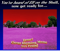 Meme, Now, and For: Youe heard ofEl on the Shelf,  now get ready for.  Error?  elever Rhyming Meme  Not Found