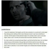 youfallinflames:  l have this headcanon, that angels can tell when someone is a vessel and to what angel  they belong just by looking at their souls. Because vessels soul have something in  common with the grace of that particular angel. For example, Sam's soul is unusually  bright Dean's soul is warmth and almost looks like fiames (Michaels Sword).  So when Lucifer turns around and sees Dean's soul for the first time here, he's not taken  aback because of the hunter or the gun that can't kill him (and he knows that, but  because for the fraction of a second it's Michael standing in front of him. The brother he  hasn't seen in centuries. It's no wonder he goes on to ramble about Michael right after  this scene. spn Supernatural spnfamily jaredpadalecki jensenackles mishacollins sam dean winchesters castiel destiel fandom ship otp