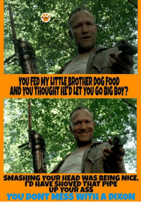 YOUFEDMYLITTLEBROTHERDOGFOOD  AND YOUTHOUGHTHEDIETYONGO BIGBOY?  SMASHING YOUR HEAD WAS BEING NICE.  HAVE SHOVED THAT PIPE  UP YOUR ASS  YOU DONT MESS WITH A DIXON ☆Kelli☆