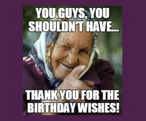 Thank You for the Birthday Wishes Memes | WishesGreeting: YOUGUYS, YOU  SHOULDNT  HAVE..  THANK YOU FOR THE  BIRTHDAYWISHES! Thank You for the Birthday Wishes Memes | WishesGreeting