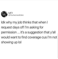Latinos, Lol, and Memes: @YouhannesEden  ldk why my job thinks that when l  request days off I'm asking for  permission... it's a suggestion that y'all  would want to find coverage cus I'm not  showing up lol Yupp 😊😊😊😂😂 🔥 Follow Us 👉 @latinoswithattitude 🔥 latinosbelike latinasbelike latinoproblems mexicansbelike mexican mexicanproblems hispanicsbelike hispanic hispanicproblems latina latinas latino latinos hispanicsbelike