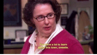 the office quotes: Youhave a lot to learn  about this town, sweetie.