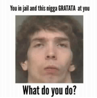 Bruh, Jail, and Dank Memes: Youin jail and this nigga GRATATA at you  What do you do? Bruh..