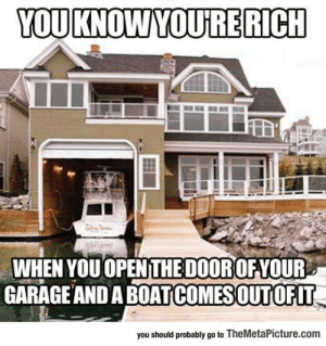 lolzandtrollz:  That's When You Know You're Rich: YOUKNOWYOURE RICH  WHEN YOU OPENTHEDOOROFYOUR  GARAGE AND A BOATCOMESOUTOFIT  you should probably go to TheMetaPicture.com lolzandtrollz:  That's When You Know You're Rich