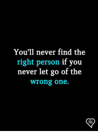 never let go: You'l1 never find the  right person if you  never let go of the  wrong one.