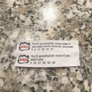 Got two fortunes in my cookie. I've never been more conflicted in my life. (i.redd.it): You'll accomplish more later if  5 8 17 28 29 37  You'll accomplish more if you  3 20 27 36 39 49  WINGS2 you take some time for yourself  WINGSstart now Got two fortunes in my cookie. I've never been more conflicted in my life. (i.redd.it)