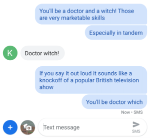 Doctor, Say It, and Doctor Who: You'll be a doctor and a witch! Those  are very marketable skills  Especially in tandem  K  Doctor witch!  If you say it out loud it sounds like a  knockoff of a popular British television  ahow  You'll be doctor which  Now SMS  Text message  +  SMS Doctor Which
