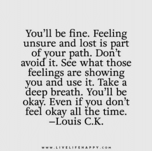 Louis: You'll be fine. Feeling  unsure and lost is part  of your path. Don't  avoid it. See what those  feelings are showing  you and use it. Take a  deep breath. You'll be  okay. Even if you don't  feel okay all the time.  -Louis C.K.  www.LIVELIFEHAPPY.COM