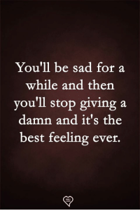 Memes, Best, and Sad: You'll be sad for a  while and then  you'll stop giving a  damn and it's the  best feeling ever.