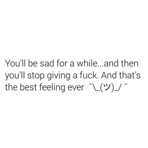 Best, Fuck, and Sad: You'll be sad for a while...and then  you'll stop giving a fuck. And that's  the best feeling ever L(V)_/