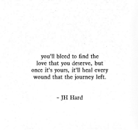 Journey, Love, and Once: you'll bleed to find the  love that you deserve, but  once it's yours, it'll heal every  wound that the journey left.  JH Hard