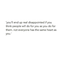 Disappointed, Relationships, and Heart: 'you'll end up real disappointed if you  think people will do for you as you do for  them. not everyone has the same heart as  you.'