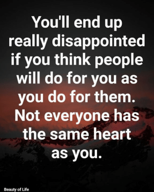 Disappointed, Life, and Memes: You'll end up  really disappointed  if you think people  will do for you as  you do for them.  Not everyone has  the same heart  as you.  Beauty of Life