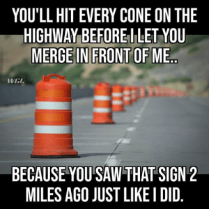 DVcq: YOU'LL HIT EVERY CONE ON THE  HIGHWAY BEFOREI LET YOU  MERGE IN FRONT OF ME  WEL  BECAUSE YOU SAW THAT SIGN 2  MILES AGO JUST LIKE I DID DVcq