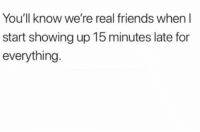 Tag these late real homies lol: You'll know we're real friends when I  start showing up 15 minutes late for  everything Tag these late real homies lol