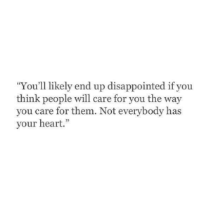 "Care For: ""You'll likely end up disappointed if you  think people will care for you the way  you care for them. Not everybody has  your heart."""