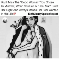 "Future, Homie, and Life: You'll Miss The ""Good Woman"" You Chose  To Mistreat, When You See A ""Real Man"" Treat  Her Right And Always Makes Her Feel Wanted  In His Life  IG:@SilentlySpokenProject  DAE  ARTT  enProject  eSientySpokern  IG:@Silent LATENIGHTTHOUGHTS❤ ____________________________________________ HOMIE IDK WHAT YOU WAS THINKING!!! Oh you MISS her?! Then make an EFFORT to SEE her! Oh you WANT her?! Then CONSISTENTLY find ways to WIN her over even after you FEEL you HAVE her! Oh you CARE for her?! Then PROVE it when you HOLD her! Oh you will do ANYTHING for her?! Then on a DAILY basis never let a moment EXPIRE without EXHAUSTING all means to APPRECIATE her! Oh you think HIGHLY of her?! Then do NOT take her for granted, but instead EXPRESS constant gratitude by being that ONE man who is DIFFERENT just for her! Oh you NEED her?! Then don't WAIT until you feel you're LOSING her to awake to the notion that she's NOT ONLY the definition of PERFECTION but you're more than willing to give the WORLD to her! ____________________________________________ Future MOMENTS are never promised! Therefore LIVE in the NOW and make it as PRICELESS and TRUE to the best of your ability....Because what you OPPOSE to do, Just know there are MEN out there that without hesitation make the most happy and meaningful TIME with your Woman if given the opportunity! Time doesn't wait and guess what?! Neither should you make a GOOD WOMAN wait anymore...Especially for you to STOP messing up to! RAISEYOURSTANDARDS CHANGETHETHINGSYOUCANCHANGE YouGottaSpeakThingsIntoExistence PATIENTLYAWAITTHELOVEYOUDESERVE ____________________________________________ ▪️PLEASE TAG QUEENS & KINGS WHO NEED THIS REMINDER ____________________________________________ STOPWHATYOUREDOINGRIGHTNOW For QUOTES-MESSAGES about LIFE & LOVE Follow One of the REALEST IG PAGE ever: FollowTheONLYSilentlySpokenProject ➕FOLLOWIG:@SilentlySpokenProject AMANWHOACTUALLYGETSIT💯 ____________________________________________ ITSAMANSJOBTOFINDHISQUEEN💯 REMAINSINGLEUNTILUKNOITSREAL HAPPILYAFTERONEDAY FORHER LASTOFADYINGBREED YOUDESERVEBETTER EXCUSESNOTSOLDHERESORRY EXCUSESNOTSOLDORACCEPTED ITTAKESCOURAGETOLOVE ITTAKESCOURAGETOLOVEAGAIN SWYD AMANWHOACTUALLYGETSIT SILENTLYSPOKENFROMTHEHEART SILENTLYSPOKENPROJECT SSP THEONLYSSP LOVEQUOTES MRISAYWHATOTHERSWONT ITELLTHETRUTHNOTYOURTRUTH"