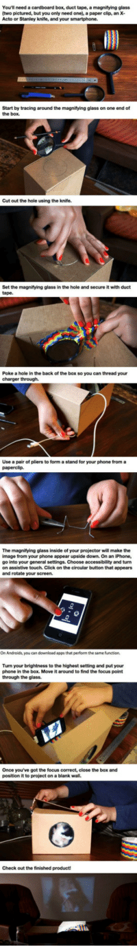 <p>Make A Cardboard Box Smartphone Projector.</p>: You'll need a cardboard box, duct tape, a magnifying glass  (two pictured, but you only need one), a paper clip, an X-  Acto or Stanley knife, and your smartphone.  Start by tracing around the magnifying glass on one end of  the box.  Cut out the hole using the knife.  Set the magnifying glass in the hole and secure it with duct  tape.  Poke a hole in the back of the box so you can thread your  charger through.  Use a pair of pliers to form a stand for your phone from a  paperclip.  The magnifying glass inside of  image from your phone appear upside down. On an iPhone,  go into your general settings. Choose accessibility and turn  on assistive touch. Click on the circular button that appears  and rotate your screen.  your projector will make the  On Androids, you can download apps that perform the same function.  Turn your brightness to the highest setting and put your  phone in the box. Move it around to find the focus point  through the glass.  Once you've got the focus correct, close the box and  position it to project on a blank wall.  Check out the finished product! <p>Make A Cardboard Box Smartphone Projector.</p>