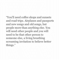 """coffee shops: """"You'll need coffee shops and sunsets  and road trips. Airplanes and passports  and new songs and old songs, but  people more than anything else. You  will need other people and you will  need to be that other person to  someone else, a living breathing  screaming invitation to believe better  things.""""  29"""