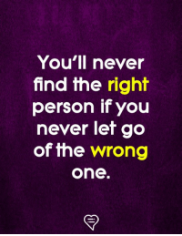 never let go: You'll never  find the right  person if you  never let go  of the wrong  one