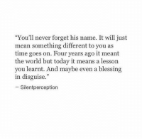 """remanence-of-love:  Today it means a lesson you learnt…: """"You'll never forget his name. It will just  mean something different to you as  time goes on. Four years ago it meant  the world but today it means a lesson  you learnt. And maybe even a blessing  in disguise.""""  -Silentperception remanence-of-love:  Today it means a lesson you learnt…"""