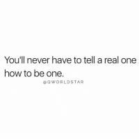 Worldstar, How To, and Never: You'll never have to tell a real one  how to be one.  aQ WORLDSTAR Effortless.... 💯 #RealTalk [via QWorldstar]