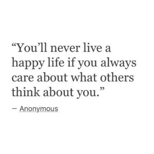 """Life, Anonymous, and Happy: """"You'll never live a  happy life if you always  care about what others  think about you.""""  -Anonymous  95"""