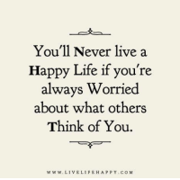 Life, Happy, and Live: You'll Never live a  Happy Life if you're  always Worried  about what others  Think of You.  www. LIVE LIFE HAPPY COM Don't worry, be Happy · www.LiveLifeHappy.com