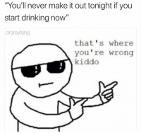 """Dank, Drinking, and Never: """"You'll never make it out tonight if you  start drinking now""""  drgrayfang  that's where  you're wrong  kiddo"""