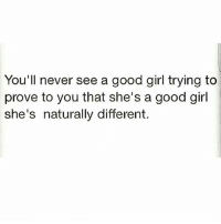 Memes, Girl, and Good: You'll never see a good girl trying to  prove to you that she's a good girl  she's naturally different 💯🆓🎮 Believe dat! 👌